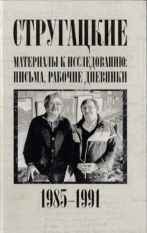 Стругацкие. Материалы к исследованию: письма, рабочие дневники, 1985-1991