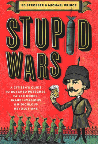 Stupid Wars : A Citizen's Guide to Botched Putsches, Failed Coups, Inane Invasions, and Ridiculous Revolutions