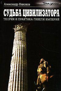 Судьба цивилизатора. Теория и практика гибели империй