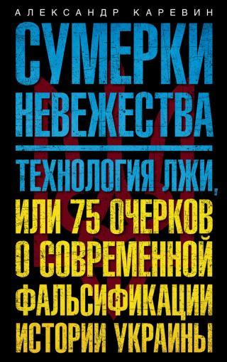 Сумерки невежества. Технология лжи, или 75 очерков о современной фальсификации истории Украины