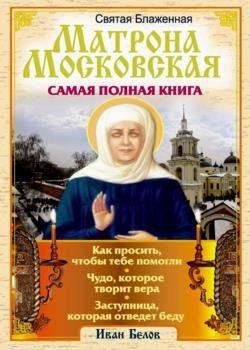 Святая блаженная Матрона Московская - Самая полная книга