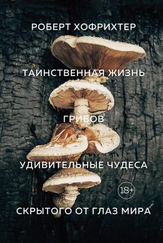Таинственная жизнь грибов. Удивительные чудеса скрытого от глаз мира [litres]