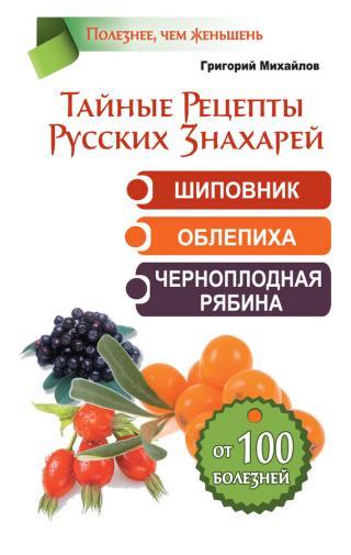 Тайные рецепты русских знахарей. Шиповник, облепиха, черноплодная рябина. От 100 болезней