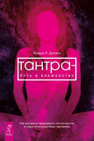 Тантра – путь к блаженству. Как раскрыть природную сексуальность и обрести внутреннюю гармонию