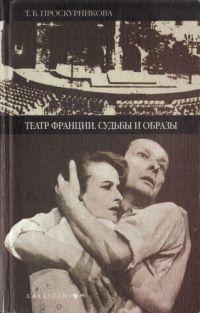 Театр Франции. Судьбы и образы (очерки истории французского театра второй половины XX века)