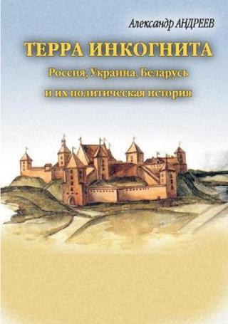 Терра инкогнита. Россия, Украина, Беларусь и их политическая история