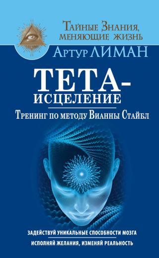Тета-исцеление [Тренинг по методу Вианны Стайбл. Задействуй уникальные способности мозга. Исполняй желания, изменяй реальность]