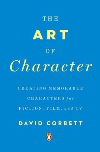 The Art of Character [Creating Memorable Characters for Fiction, Film, and TV]