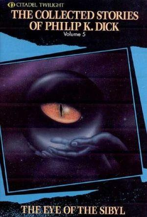 The Complete Stories of Philip K. Dick Vol. 5: The Eye of the Sibyl and Other Classic Stories
