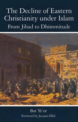 The Decline of Eastern Christianity Under Islam: From Jihad to Dhimmitude: Seventh-Twentieth Century