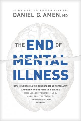 The End of Mental Illness [How Neuroscience Is Transforming Psychiatry and Helping Prevent or Reverse Mood and Anxiety Disorders, Adhd, Addictions, Ptsd, Psychosis, Personality Disorders, and More]