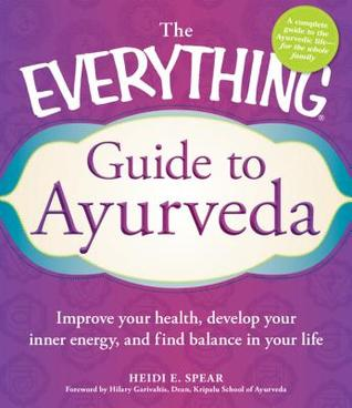 The Everything Guide to Ayurveda: Improve your health, develop your inner energy, and find balance in your life