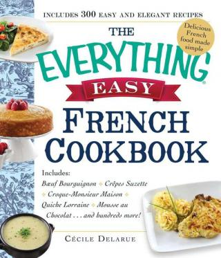 The Everything® Easy French Cookbook: Includes Boeuf Bourguignon, Crepes Suzette, Croque-Monsieur Maison, Quiche Lorraine, Mousse au Chocolat...and Hundreds More!