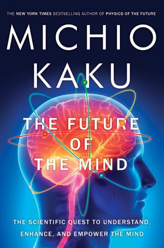 The Future of the Mind [The Scientific Quest to Understand, Enhance, and Empower the Mind]