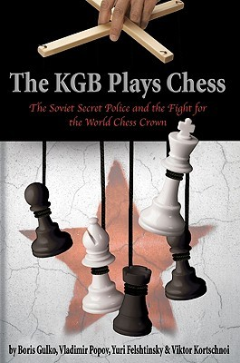 The KGB Plays Chess [The Soviet Secret Police and the Fight for the World Chess Crown]