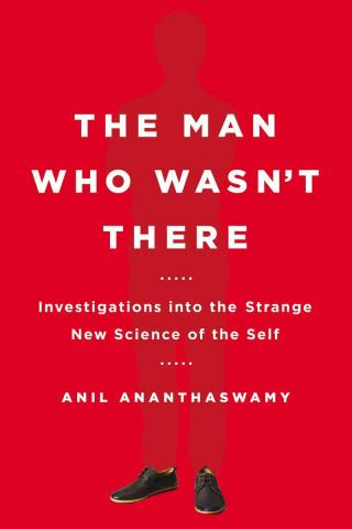 The Man Who Wasn't There [Investigations into the Strange New Science of the Self]