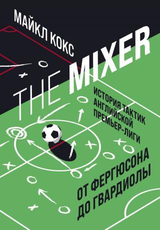 The Mixer. История тактик английской Премьер-лиги от Фергюсона до Гвардиолы [litres]