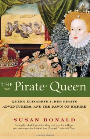 The Pirate Queen Queen Elizabeth I, Her Pirate Adventurers, and the Dawn of Empire
