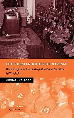 The Russian Roots of Nazism: White Émigrés and the Making of National Socialism, 1917-1945