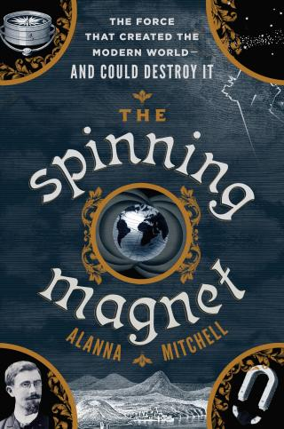 The Spinning Magnet: The Electromagnetic Force That Created the Modern World-and Could Destroy It