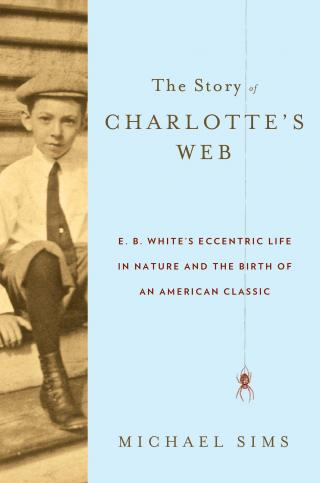 The Story of Charlotte's Web [E. B. White and the Birth of a Children's Classic]