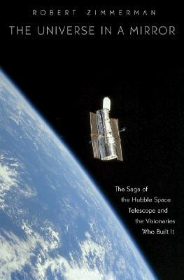 The Universe in a Mirror [The Saga of the Hubble Space Telescope and the Visionaries Who Built It]