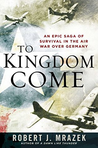 To Kingdom Come [An Epic Saga of Survival in the Air War Over Germany]