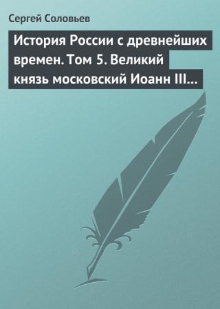 Том 5. Великий князь московский Иоанн III Васильевич и его время, 1462–1505гг.
