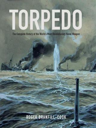 Torpedo: The Complete History of the World's Most Revolutionary Naval Weapon