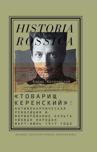 «Товарищ Керенский» [Антимонархическая революция и формирование культа «вождя народа» (март – июнь 1917 года)]