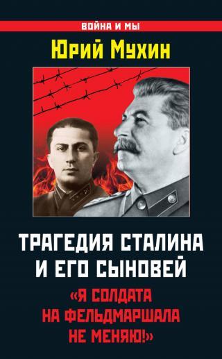 Трагедия Сталина и его сыновей [«Я солдата на фельдмаршала не меняю!»]
