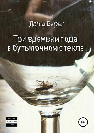 Три времени года в бутылочном стекле [Publisher: SelfPub]