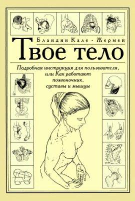 Твое тело. Подробная инструкция для пользователя, или как работают позвоночник, суставы и мышцы
