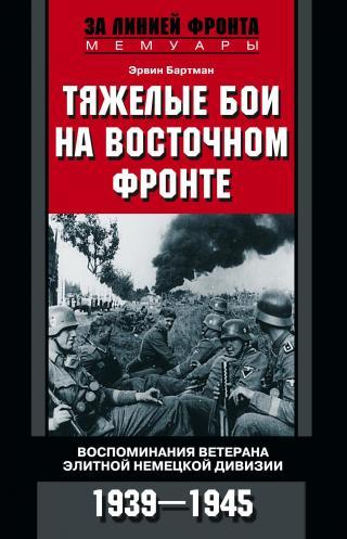 Тяжелые бои на Восточном фронте. Воспоминания ветерана элитной немецкой дивизии. 1939—1945