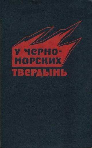 У черноморских твердынь. Отдельная Приморская армия в обороне Одессы и Севастополя. Воспоминания