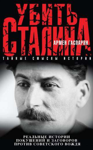 Убить Сталина [Реальные истории покушений и заговоров против советского вождя]