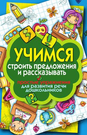 Учимся строить предложения и рассказывать. Простые упражнения для развития речи дошкольников