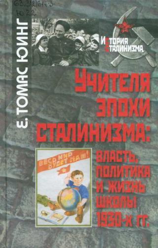 Учителя эпохи сталинизма [Власть, политика и жизнь школы 1930-х гг.]