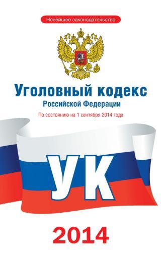 Уголовный кодекс Российской Федерации [По состоянию на 1 сентября 2014 года]