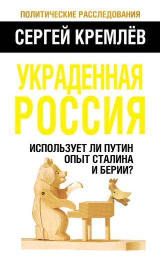 Украденная Россия [Использует ли Путин опыт Сталина и Берии?]