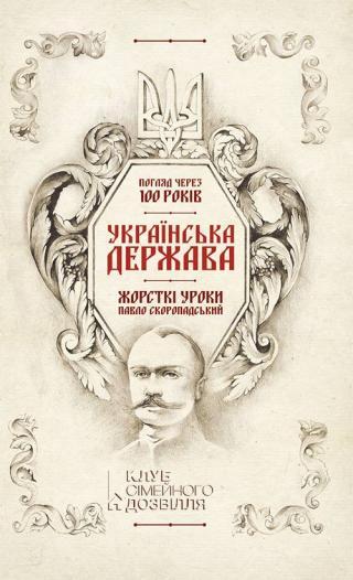 Українська Держава — жорсткі уроки. Павло Скоропадський Погляд через 100 років