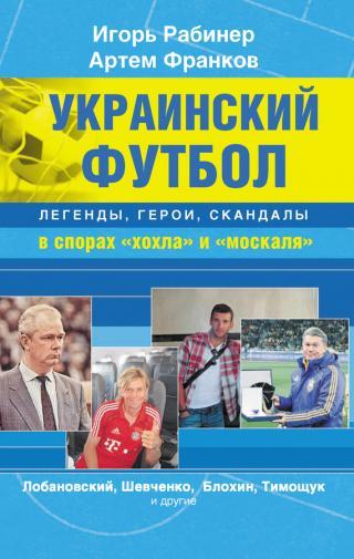 Украинский футбол: легенды, герои, скандалы в спорах «хохла» и «москаля»