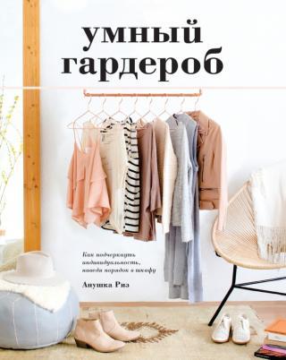 Умный гардероб [Как подчеркнуть индивидуальность, наведя порядок в шкафу] [litres]
