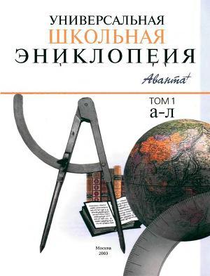 Универсальная школьная энциклопедия т1 А-Л