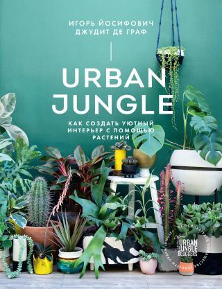 Urban Jungle. Как создать уютный интерьер с помощью растений [litres]