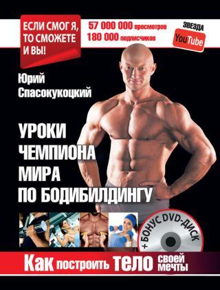 Уроки чемпиона мира по бодибилдингу. Как построить тело своей мечты