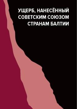 Ущерб, нанесённый Советским Союзом странам Балтии (Материалы международной конференции, проходившей в Риге 17–18 июня 2011 года)