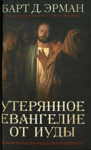 Утерянное Евангелие от Иуды. Новый взгляд на предателя и преданного