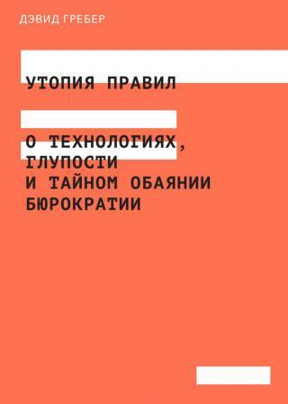 Утопия правил [О технологиях, глупости и тайном обаянии бюрократии]