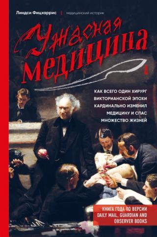 Ужасная медицина. Как всего один хирург Викторианской эпохи кардинально изменил медицину и спас множество жизней [litres]